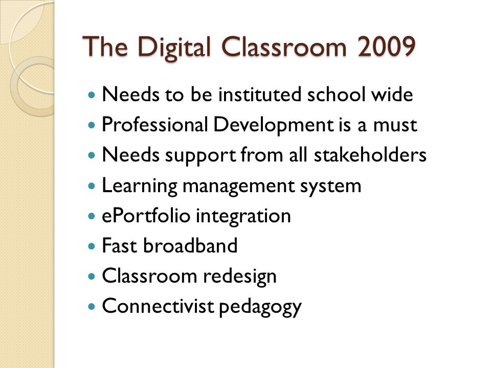 The Digital Classroom 2009 Needs to be instituted school wide Professional Development is a must Needs support from all stakeholders Learning management system ePortfolio integration Fast broadband Classroom redesign Connectivist pedagogy