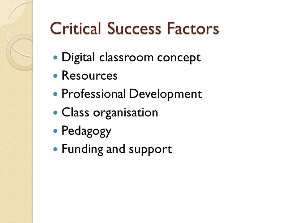 Critical Success Factors Digital classroom concept Resources Professional Development Class organisation Pedagogy Funding and support