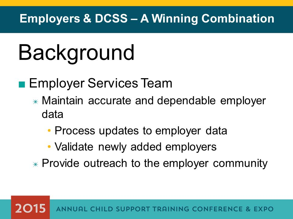 Employers & DCSS – A Winning Combination Background ■Employer Services Team ✷ Maintain accurate and dependable employer data Process updates to employer data Validate newly added employers ✷ Provide outreach to the employer community