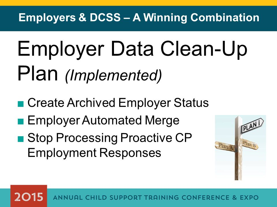 Employers & DCSS – A Winning Combination Employer Data Clean-Up Plan (Implemented) ■Create Archived Employer Status ■Employer Automated Merge ■Stop Processing Proactive CP Employment Responses