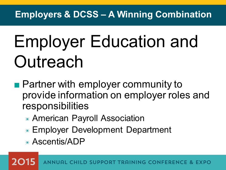 Employers & DCSS – A Winning Combination Employer Education and Outreach ■Partner with employer community to provide information on employer roles and responsibilities ✷ American Payroll Association ✷ Employer Development Department ✷ Ascentis/ADP