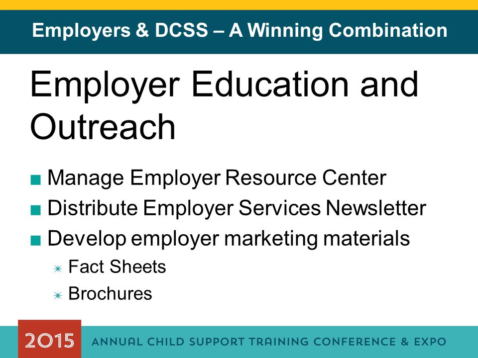 Employers & DCSS – A Winning Combination Employer Education and Outreach ■Manage Employer Resource Center ■Distribute Employer Services Newsletter ■Develop employer marketing materials ✷ Fact Sheets ✷ Brochures