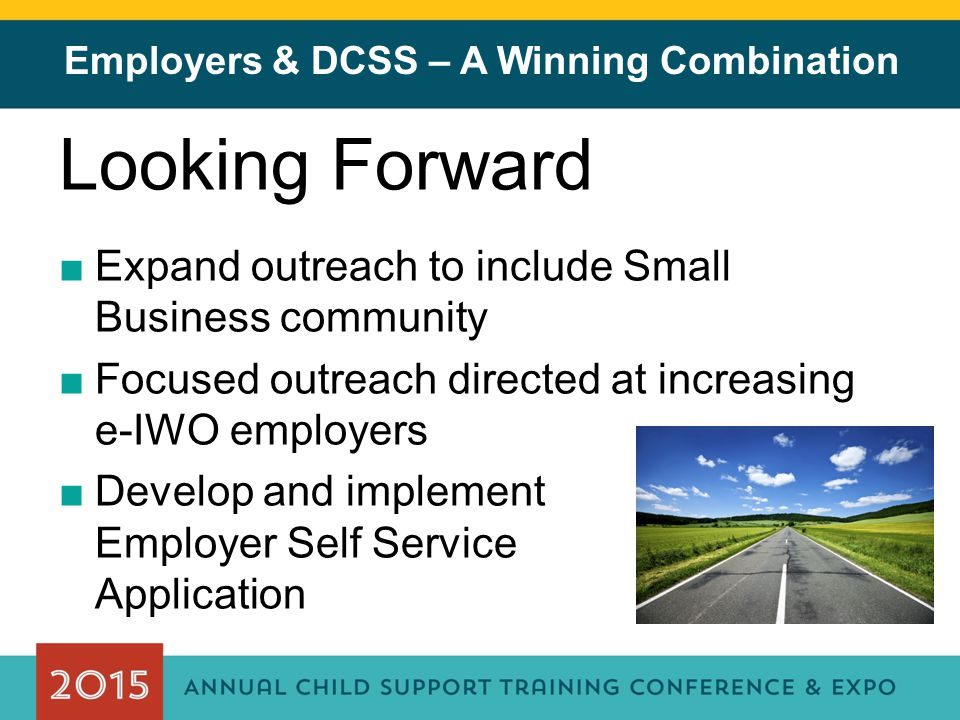 Employers & DCSS – A Winning Combination Looking Forward ■Expand outreach to include Small Business community ■Focused outreach directed at increasing e-IWO employers ■Develop and implement Employer Self Service Application