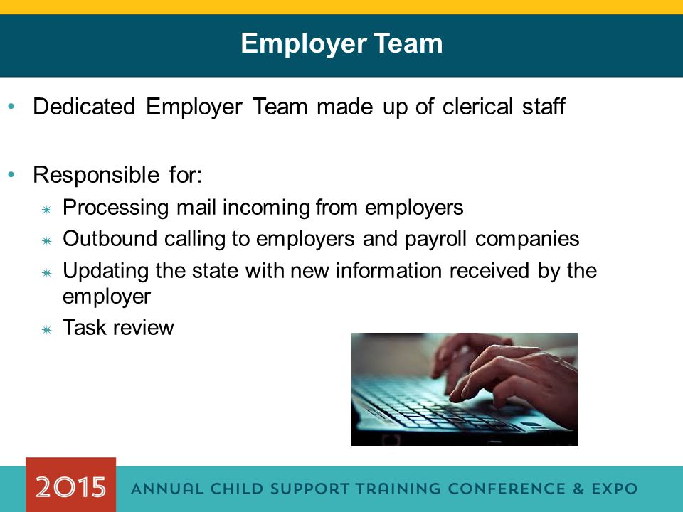 Employer Team Dedicated Employer Team made up of clerical staff Responsible for: ✷ Processing mail incoming from employers ✷ Outbound calling to employers and payroll companies ✷ Updating the state with new information received by the employer ✷ Task review