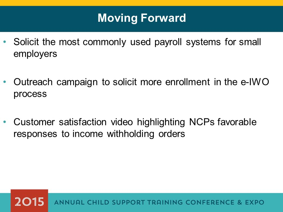 Moving Forward Solicit the most commonly used payroll systems for small employers Outreach campaign to solicit more enrollment in the e-IWO process Customer satisfaction video highlighting NCPs favorable responses to income withholding orders