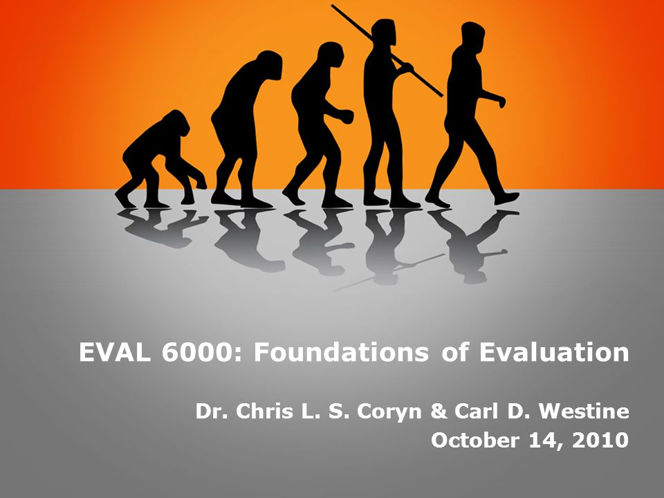 EVAL 6000: Foundations of Evaluation Dr. Chris L. S. Coryn & Carl D. Westine October 14, 2010