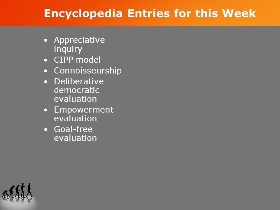 Encyclopedia Entries for this Week Appreciative inquiry CIPP model Connoisseurship Deliberative democratic evaluation Empowerment evaluation Goal-free evaluation