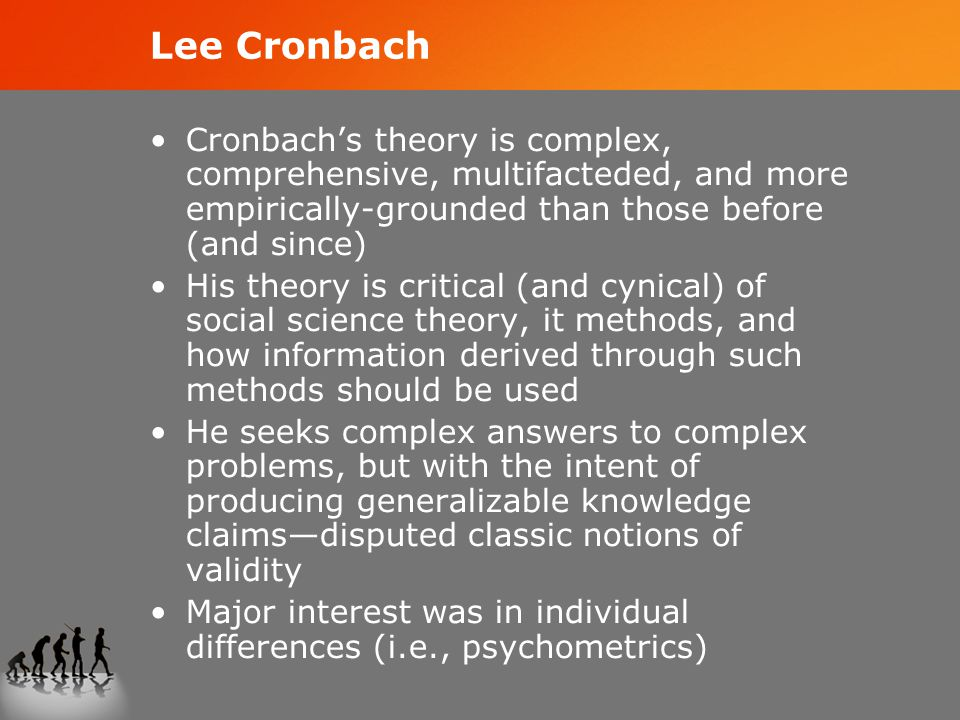 Lee Cronbach Cronbach's theory is complex, comprehensive, multifacteded, and more empirically-grounded than those before (and since) His theory is critical (and cynical) of social science theory, it methods, and how information derived through such methods should be used He seeks complex answers to complex problems, but with the intent of producing generalizable knowledge claims—disputed classic notions of validity Major interest was in individual differences (i.e., psychometrics)