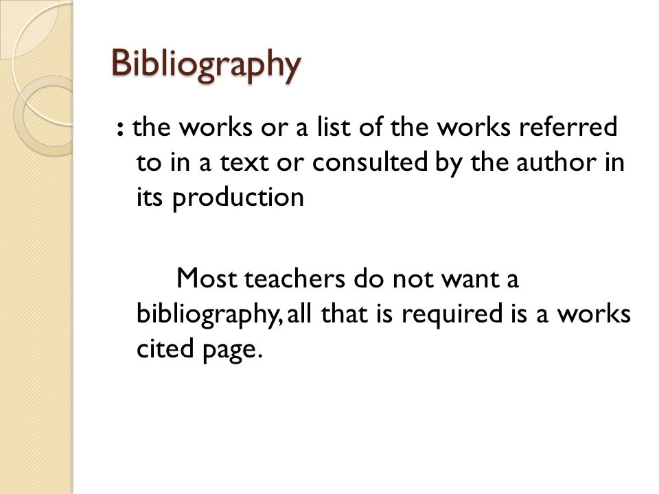 Bibliography : the works or a list of the works referred to in a text or consulted by the author in its production Most teachers do not want a bibliography, all that is required is a works cited page.