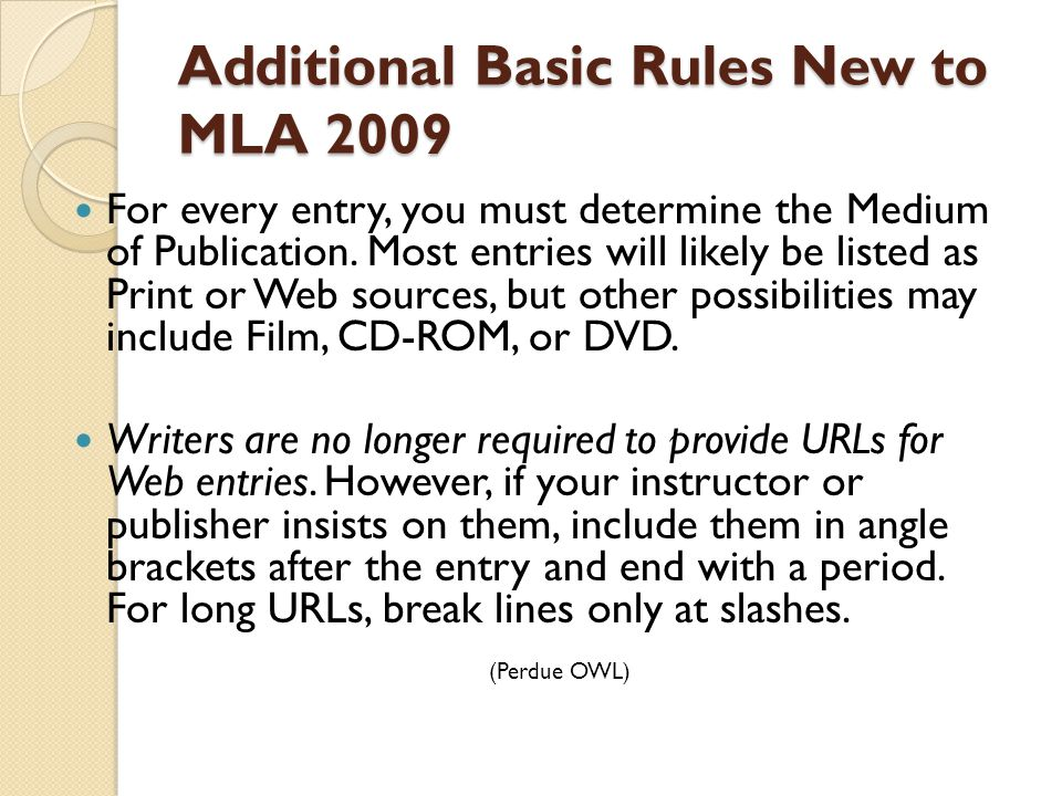 Additional Basic Rules New to MLA 2009 For every entry, you must determine the Medium of Publication. Most entries will likely be listed as Print or W