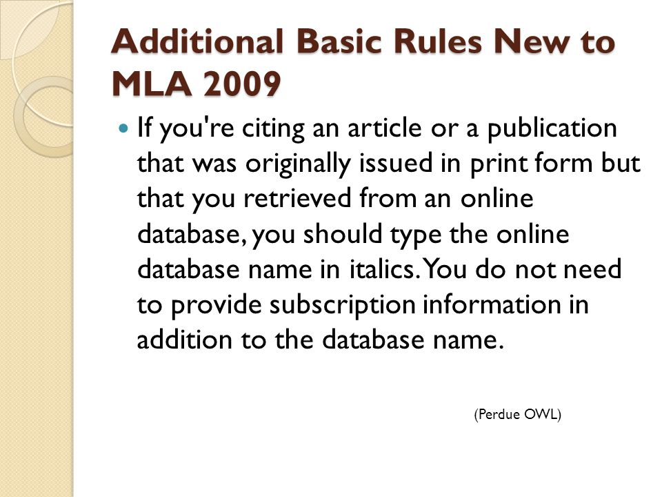 Additional Basic Rules New to MLA 2009 If you re citing an article or a publication that was originally issued in print form but that you retrieved from an online database, you should type the online database name in italics.