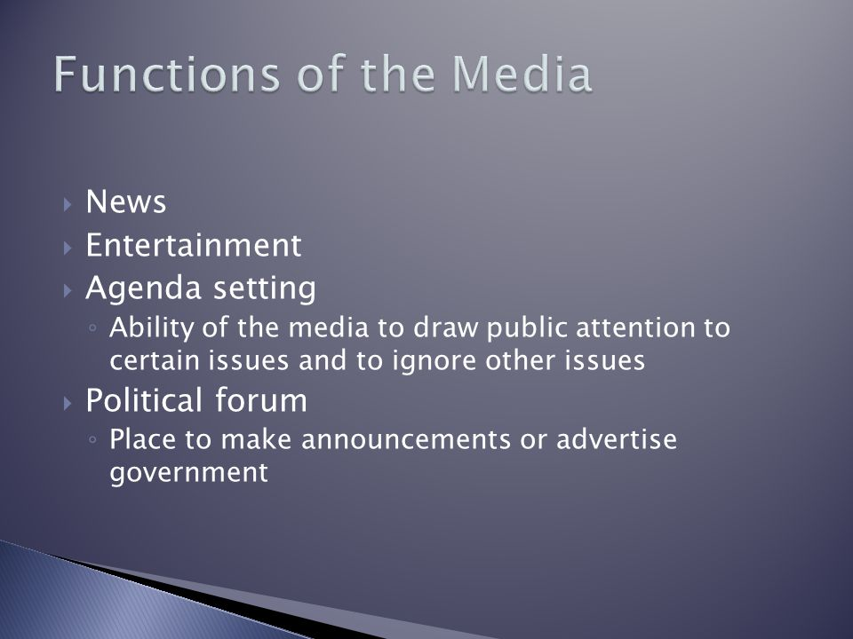  News  Entertainment  Agenda setting ◦ Ability of the media to draw public attention to certain issues and to ignore other issues  Political forum ◦ Place to make announcements or advertise government