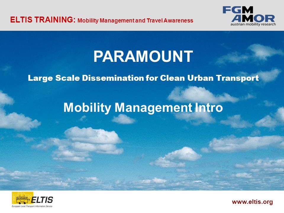 ELTIS TRAINING: Mobility Management and Travel Awareness www.eltis.org PARAMOUNT Large Scale Dissemination for Clean Urban Transport Mobility Management Intro