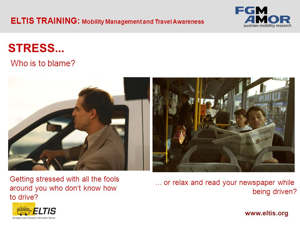 ELTIS TRAINING: Mobility Management and Travel Awareness www.eltis.org Getting stressed with all the fools around you who don't know how to drive ...