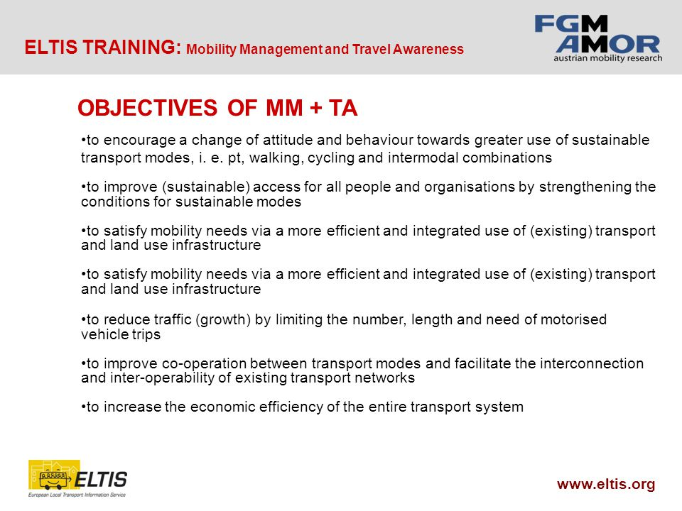ELTIS TRAINING: Mobility Management and Travel Awareness www.eltis.org OBJECTIVES OF MM + TA to encourage a change of attitude and behaviour towards greater use of sustainable transport modes, i.