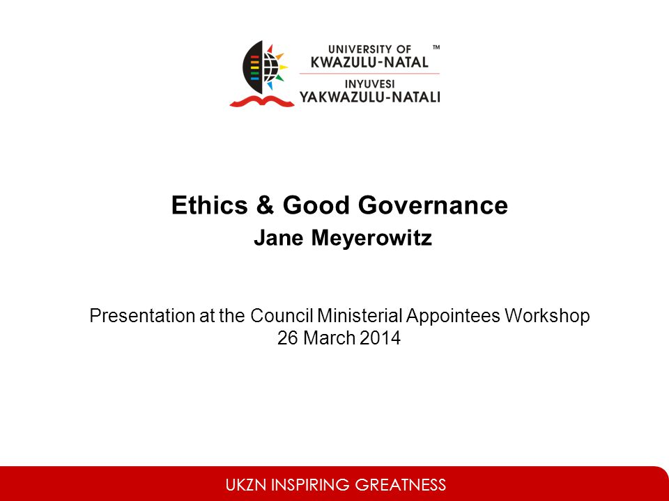 UKZN INSPIRING GREATNESS Ethics & Good Governance Jane Meyerowitz Presentation at the Council Ministerial Appointees Workshop 26 March 2014