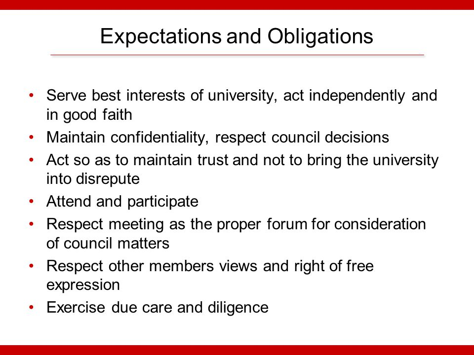 Expectations and Obligations Serve best interests of university, act independently and in good faith Maintain confidentiality, respect council decisions Act so as to maintain trust and not to bring the university into disrepute Attend and participate Respect meeting as the proper forum for consideration of council matters Respect other members views and right of free expression Exercise due care and diligence