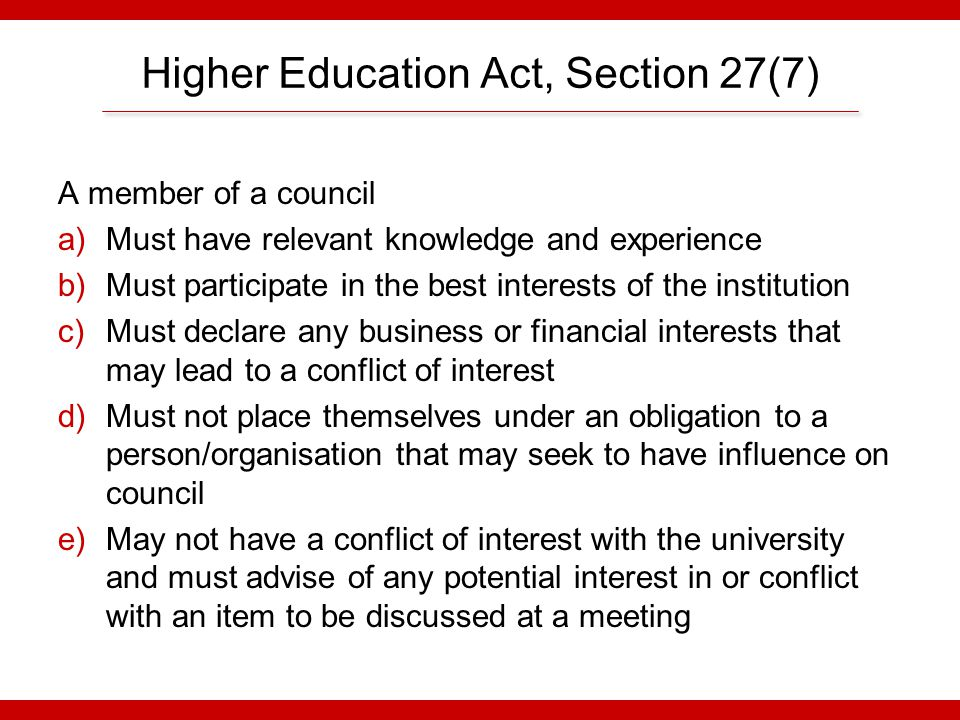 Higher Education Act, Section 27(7A-D) A.Requires anyone to inform the chair if they are aware of a conflict a member of council may have B.A member with a conflict must recuse themselves during discussion and voting C.A committee with delegated authority cannot take a decision if a member is conflicted D.Provides for suspension or disqualification if these requirements are breached