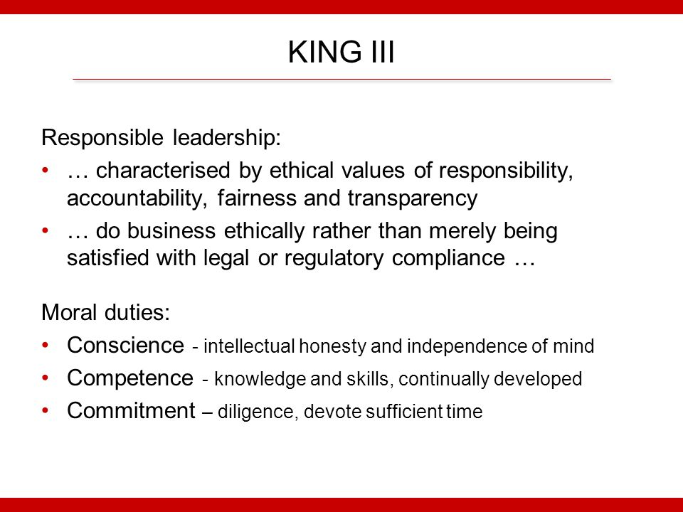 KING III Responsible leadership: … characterised by ethical values of responsibility, accountability, fairness and transparency … do business ethically rather than merely being satisfied with legal or regulatory compliance … Moral duties: Conscience - intellectual honesty and independence of mind Competence - knowledge and skills, continually developed Commitment – diligence, devote sufficient time