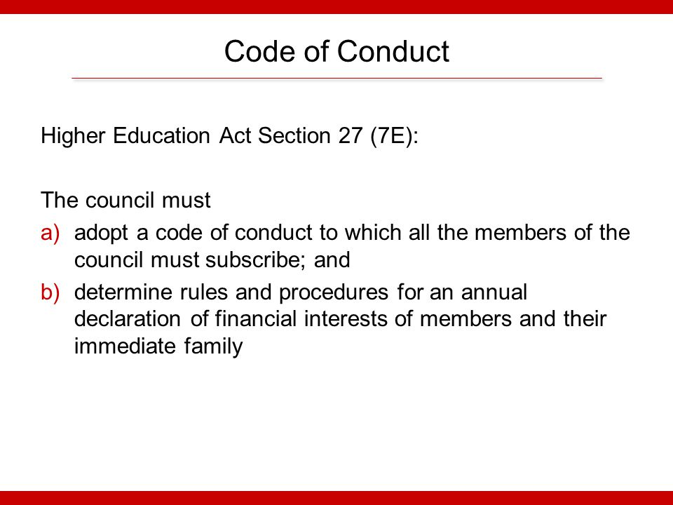 Code of Conduct Higher Education Act Section 27 (7E): The council must a)adopt a code of conduct to which all the members of the council must subscribe; and b)determine rules and procedures for an annual declaration of financial interests of members and their immediate family