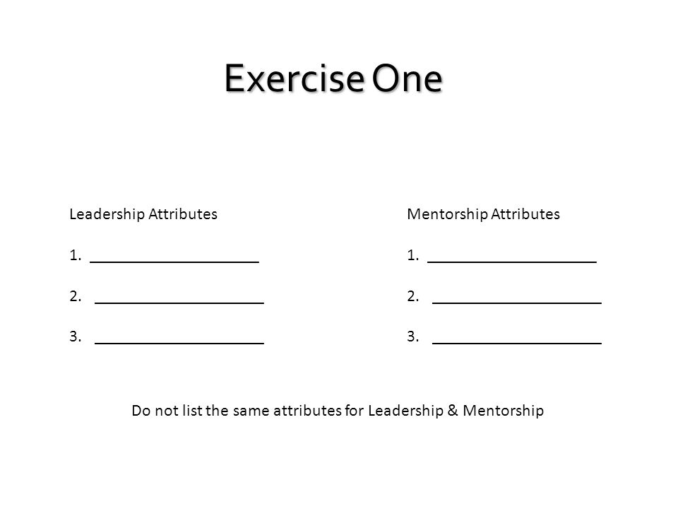 Exercise One Leadership Attributes 1. ____________________ 2.____________________ 3.____________________ Mentorship Attributes 1. ____________________