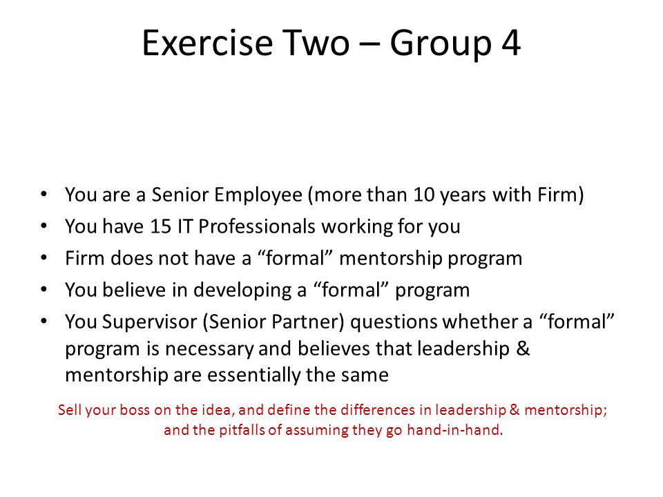 "Exercise Two – Group 4 You are a Senior Employee (more than 10 years with Firm) You have 15 IT Professionals working for you Firm does not have a ""for"