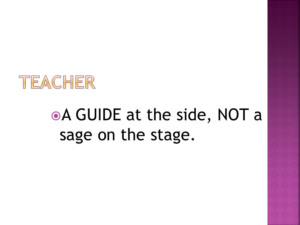  A GUIDE at the side, NOT a sage on the stage.