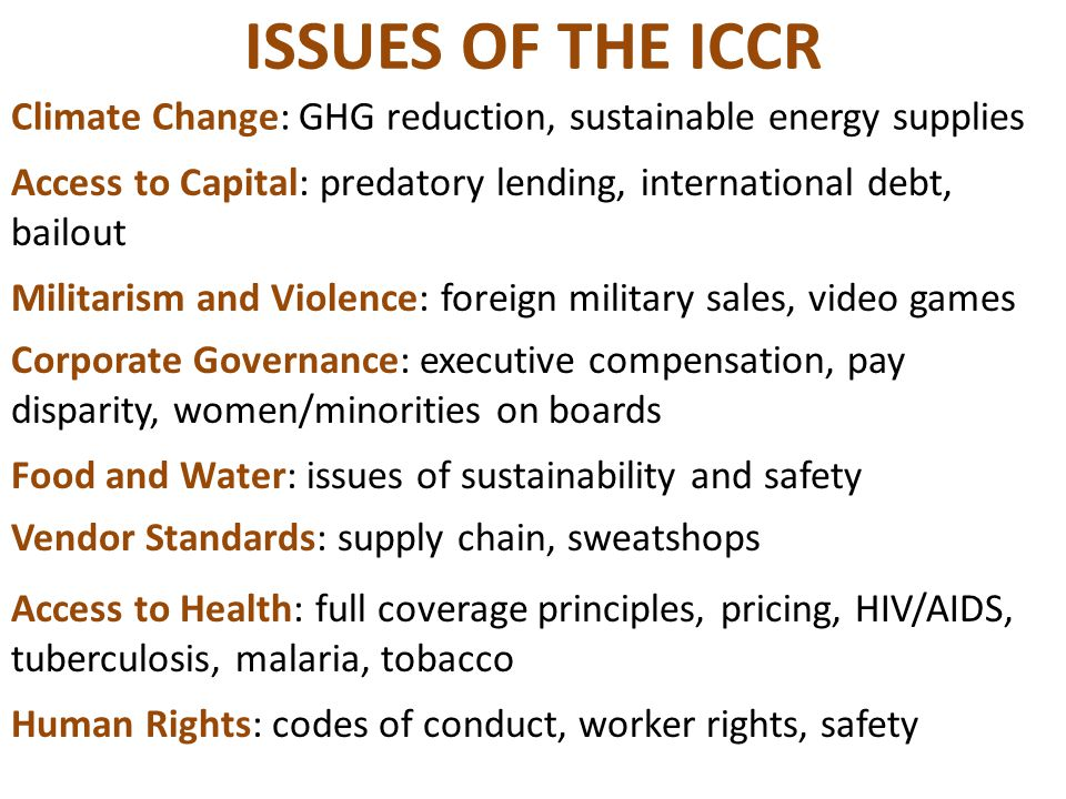 ISSUES OF THE ICCR Climate Change: GHG reduction, sustainable energy supplies Access to Capital: predatory lending, international debt, bailout Milita