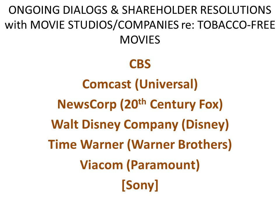 ONGOING DIALOGS & SHAREHOLDER RESOLUTIONS with MOVIE STUDIOS/COMPANIES re: TOBACCO-FREE MOVIES CBS Comcast (Universal) NewsCorp (20 th Century Fox) Wa