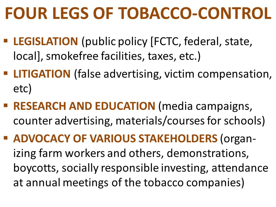 FOUR LEGS OF TOBACCO-CONTROL  LEGISLATION (public policy [FCTC, federal, state, local], smokefree facilities, taxes, etc.)  LITIGATION (false advertising, victim compensation, etc)  RESEARCH AND EDUCATION (media campaigns, counter advertising, materials/courses for schools)  ADVOCACY OF VARIOUS STAKEHOLDERS (organ- izing farm workers and others, demonstrations, boycotts, socially responsible investing, attendance at annual meetings of the tobacco companies)