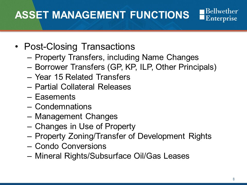 ASSET MANAGEMENT FUNCTIONS Post-Closing Transactions –Property Transfers, including Name Changes –Borrower Transfers (GP, KP, ILP, Other Principals) –