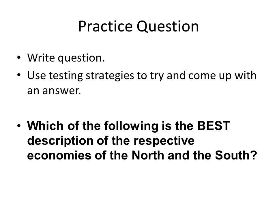 Practice Question Write question. Use testing strategies to try and come up with an answer.