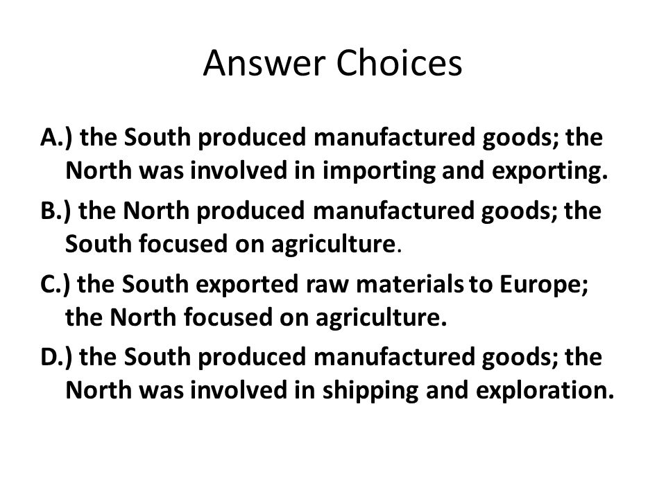 Answer Choices A.) the South produced manufactured goods; the North was involved in importing and exporting.