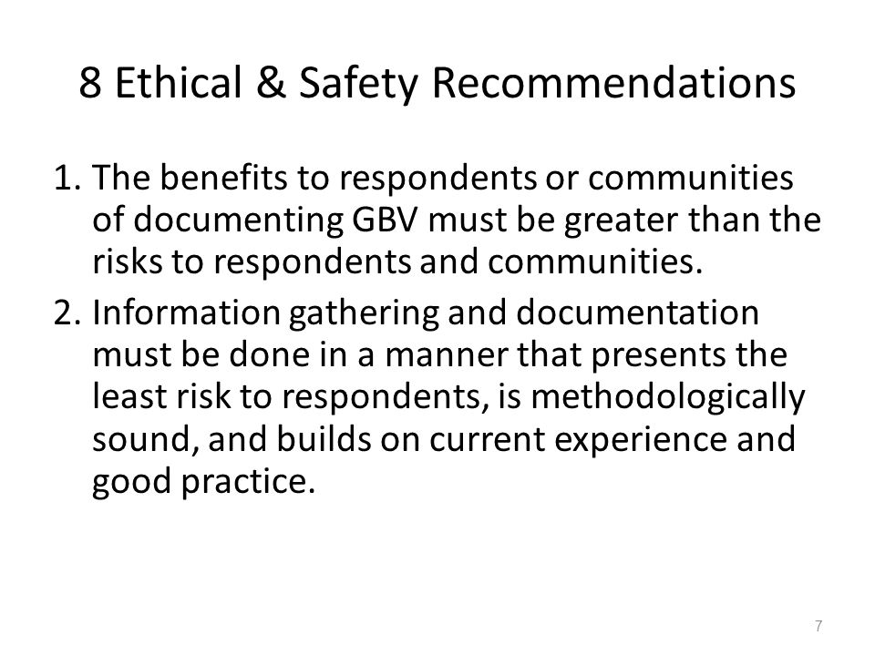 8 Ethical & Safety Recommendations 1.The benefits to respondents or communities of documenting GBV must be greater than the risks to respondents and communities.