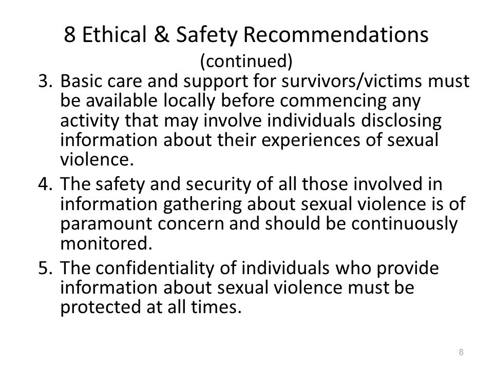 8 Ethical & Safety Recommendations (continued) 3.Basic care and support for survivors/victims must be available locally before commencing any activity that may involve individuals disclosing information about their experiences of sexual violence.