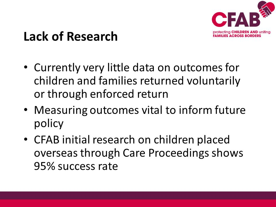 Lack of Research Currently very little data on outcomes for children and families returned voluntarily or through enforced return Measuring outcomes vital to inform future policy CFAB initial research on children placed overseas through Care Proceedings shows 95% success rate
