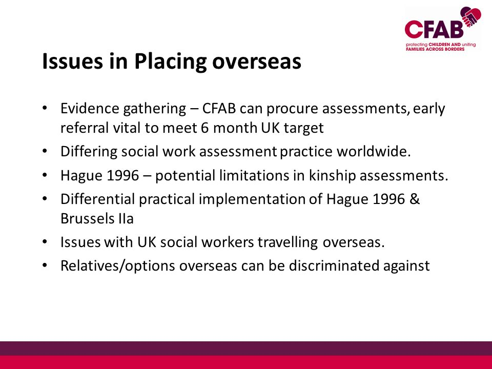 Issues in Placing overseas Evidence gathering – CFAB can procure assessments, early referral vital to meet 6 month UK target Differing social work assessment practice worldwide.