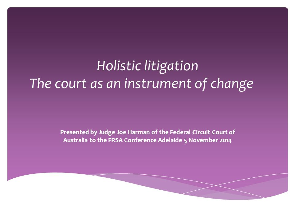 Holistic litigation The court as an instrument of change Presented by Judge Joe Harman of the Federal Circuit Court of Australia to the FRSA Conferenc
