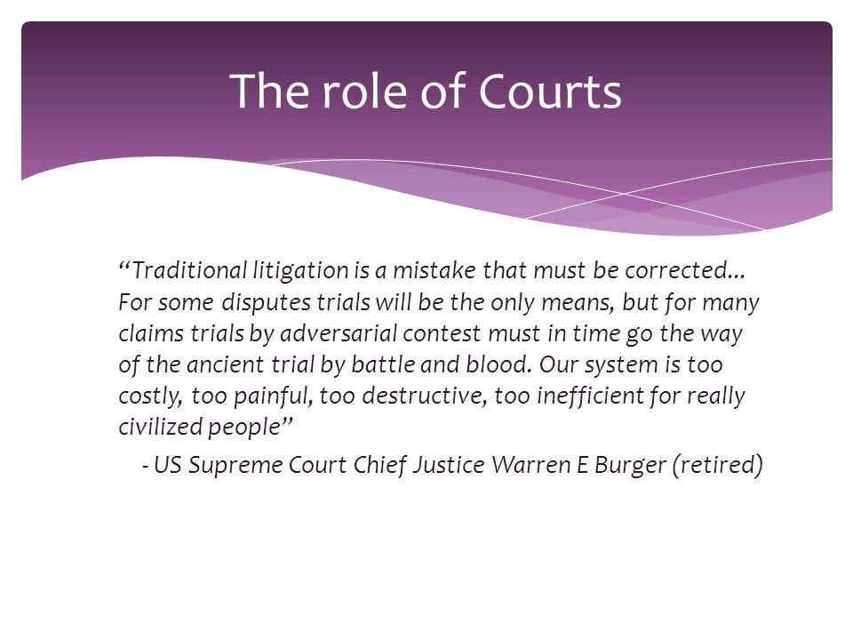 """""""Traditional litigation is a mistake that must be corrected... For some disputes trials will be the only means, but for many claims trials by adversar"""