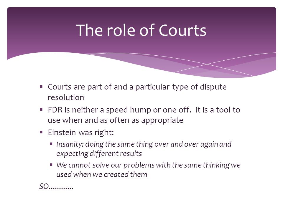 Courts are part of and a particular type of dispute resolution  FDR is neither a speed hump or one off.