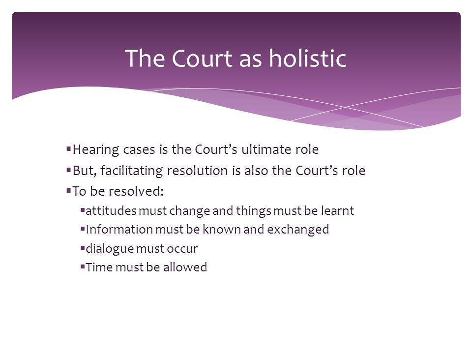  Hearing cases is the Court's ultimate role  But, facilitating resolution is also the Court's role  To be resolved:  attitudes must change and things must be learnt  Information must be known and exchanged  dialogue must occur  Time must be allowed The Court as holistic