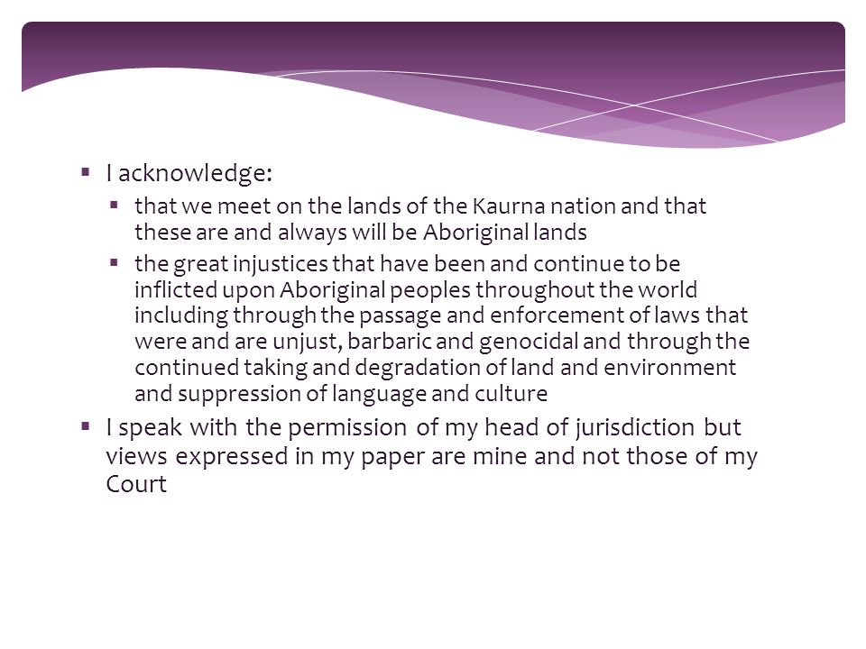  I acknowledge:  that we meet on the lands of the Kaurna nation and that these are and always will be Aboriginal lands  the great injustices that have been and continue to be inflicted upon Aboriginal peoples throughout the world including through the passage and enforcement of laws that were and are unjust, barbaric and genocidal and through the continued taking and degradation of land and environment and suppression of language and culture  I speak with the permission of my head of jurisdiction but views expressed in my paper are mine and not those of my Court