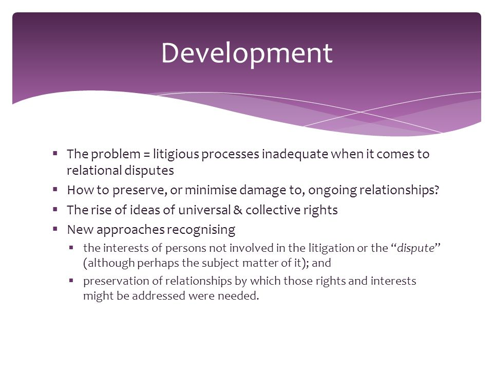  The problem = litigious processes inadequate when it comes to relational disputes  How to preserve, or minimise damage to, ongoing relationships.
