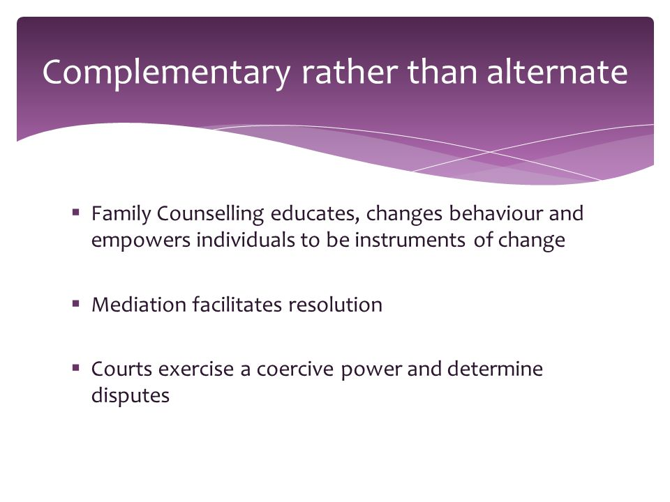  Family Counselling educates, changes behaviour and empowers individuals to be instruments of change  Mediation facilitates resolution  Courts exercise a coercive power and determine disputes Complementary rather than alternate