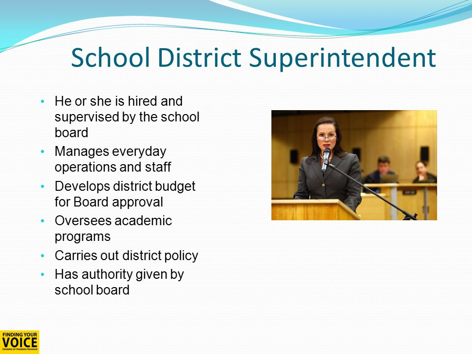 School District Superintendent He or she is hired and supervised by the school board Manages everyday operations and staff Develops district budget for Board approval Oversees academic programs Carries out district policy Has authority given by school board