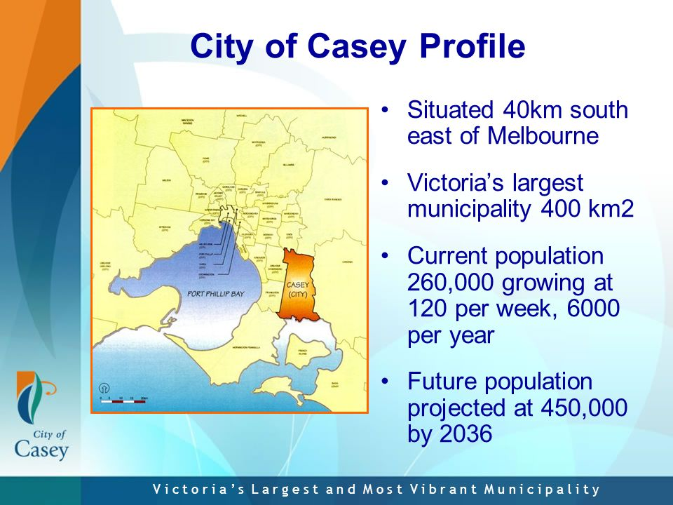 V i c t o r i a ' s L a r g e s t a n d M o s t V i b r a n t M u n i c i p a l i t y City of Casey Profile Situated 40km south east of Melbourne Victoria's largest municipality 400 km2 Current population 260,000 growing at 120 per week, 6000 per year Future population projected at 450,000 by 2036