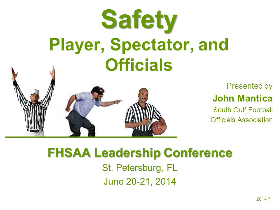 Safety Safety Player, Spectator, and Officials Presented by John Mantica South Gulf Football Officials Association FHSAA Leadership Conference St.