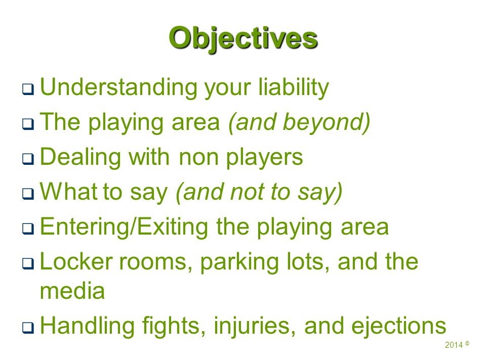Objectives   Understanding your liability   The playing area (and beyond)   Dealing with non players   What to say (and not to say)   Entering/Exiting the playing area   Locker rooms, parking lots, and the media   Handling fights, injuries, and ejections 2014 ©