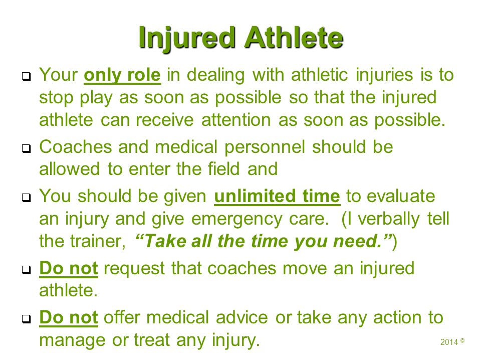 Injured Athlete   Your only role in dealing with athletic injuries is to stop play as soon as possible so that the injured athlete can receive attention as soon as possible.