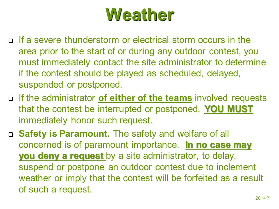 Weather   If a severe thunderstorm or electrical storm occurs in the area prior to the start of or during any outdoor contest, you must immediately contact the site administrator to determine if the contest should be played as scheduled, delayed, suspended or postponed.